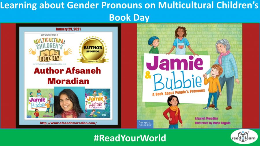 Learning about Gender Pronouns on Multicultural Children's Book Day #ReadYourWorld Today, the last Friday in January, is Multicultural Children's Book Day. I am delighted to participate once again by spreading the word about Multicultural children's books. In this post I review the picture book Jamie and Bubbie, recently published by Free Spirit Publishing and gifted to me to review. About Jamie and Bubbie Jamie and Bubbie, A Book about People's Pronouns was written by Afsaneh Moradian and illustrated by Maria Bogade. In a gentle way, it introduces children and adults to the appropriate use of pronouns when another's gender is unknown. Jamie loves his great grandmother Bubbie and, when she comes for a visit they go for a walk around the neighbourhood. On the way, they meet some friends and strangers. In her references to or about the people, Bubbie often uses an inappropriate pronoun. Jamie gently explains why the pronoun is inappropriate and what she could use instead. What I like about this book Jamie and Bubbie is a book for our times, and a necessary one. It not only educates us adults about the appropriate use of people's pronouns, it helps us explain them to children in simple language and easy-to-understand ways. I like Jamie's gentle and tactful approach, and also that it is the child who is do the explaining to great grandma in the book. However, even more than that, I like the notes for teachers, parents and caregivers in the back of the book. The notes explain the importance of using the names and pronouns that individuals choose to use about themselves. They include suggestions for finding out those pronouns and what to use if you don't know them. Advice for discussing pronouns with children is also provided as are suggested sources of further information. I think the information provided in this book is important for all of us to know. About Multicultural Children's Book Day Multicultural Children's Book Day 2021 (1/29/21) is in its 8th year! This non-profit children's literacy initiative was founded by Valarie Budayr and Mia Wenjen; two diverse book-loving moms who saw a need to shine the spotlight on all of the multicultural books and authors on the market while also working to get those book into the hands of young readers and educators. Eight years in, MCBD's mission is to raise awareness of the ongoing need to include kids' books that celebrate diversity in homes and school bookshelves continues. Read about our Mission & History HERE. [join the MCBD celebration] MCBD 2021 is honored to be Supported by these Medallion Sponsors! FOUNDER'S CIRCLE: Mia Wenjen (Pragamaticmom) and Valarie Budayr's (Audreypress.com) Platinum Sponsors: Language Lizard Bilingual Books in 50+ Languages, Author Deedee Cummings and Make A Way Media Gold Sponsors: Barefoot Books, Candlewick Press, Capstone, Hoopoe Books, KidLitTV, Peachtree Publishing Company Inc. Silver Sponsors: Charlotte Riggle, Connecticut Association of School Librarians, Author Kimberly Gordon Biddle, Pack-N-Go Girls Bronze Sponsors: Agatha Rodi and AMELIE is IMPRESSED!, Barnes Brothers Books, Create and Educate Solutions, LLC, Dreambuilt Books, Dyesha and Triesha McCants/McCants Squared, Redfin Real Estate, Snowflake Stories, Star Bright Books, TimTimTom Bilingual Personalized Books, Author Vivian Kirkfield, Wisdom Tales Press, My Well Read Child MCBD 2021 is honored to be Supported by these Author Sponsors! Poster Artist: Nat Iwata Authors: Author Afsaneh Moradian, Author Alva Sachs & Three Wishes Publishing Company, Author Angeliki Stamatopoulou-Pedersen, Author Anna Olswanger, Author Casey Bell , Author Claudine Norden, Author Debbie Dadey, Author Diana Huang & Intrepids, Author Eugenia Chu & Brandon goes to Beijing, Green Kids Club, Author Gwen Jackson, Author Janet Balletta, Author Josh Funk, Author Julia Inserro, Karter Johnson & Popcorn and Books, Author Kathleen Burkinshaw & The Last Cherry Blossom, Author Keila Dawson, Maya/Neel Adventures with Culture Groove, Author Mia Wenjen, Michael Genhart, Nancy Tupper Ling, Author Natalie Murray, Natalie McDonald-Perkins, Author Natasha Yim, Author Phe Lang and Me On The Page Publishing, Sandra Elaine Scott, Author Shoumi Sen & From The Toddler Diaries, SISSY GOES TINY by Rebecca Flansburg and B.A. Norrgard, Susan Schaefer Bernardo & Illustrator Courtenay Fletcher, Tales of the Five Enchanted Mermaids, Author Theresa Mackiewicz, Tonya Duncan and the Sophie Washington Book Series, Author Toshia Stelivan, Valerie Williams-Sanchez & The Cocoa Kids Collection Books©, Author Vanessa Womack, MBA, Author Veronica Appleton & the Journey to Appleville book series MCBD 2021 is Honored to be Supported by our CoHosts and Global CoHosts! MCBD 2021 is Honored to be Supported by these Media Partners! Check out MCBD's Multicultural Books for Kids Pinterest Board! [Multicultural Children's Book Day poster] FREE RESOURCES from Multicultural Children's Book Day Diversity Book Lists & Activities for Teachers and Parents Homeschool Diverse Kidlit Booklist & Activity Kit FREE Teacher Classroom Activism and Activists Kit FREE Teacher Classroom Empathy Kit FREE Teacher Classroom Kindness Kit FREE Teacher Classroom Physical and Developmental Challenges Kit FREE Teacher Classroom Poverty Kit Gallery of Our Free Posters FREE Diversity Book for Classrooms Program TWITTER PARTY! Register here! [Multicultural Children's Book Day twitter party] Join us on Friday, Jan 29, 2021, at 9 pm EST for the 8th annual Multicultural Children's Book Day Twitter Party! This epically fun and fast-paced hour includes multicultural book discussions, addressing timely issues, diverse book recommendations, & reading ideas. We will be giving away an 8-Book Bundle every 5 minutes plus Bonus Prizes as well! *** US and Global participants welcome. ** Follow the hashtag #ReadYourWorld to join the conversation, connect with like-minded parts, authors, publishers, educators, organizations, and librarians. See you all very soon on Twitter! Hashtag: Don't forget to connect with us on social media and be sure and look for/use our official hashtag #ReadYourWorld.